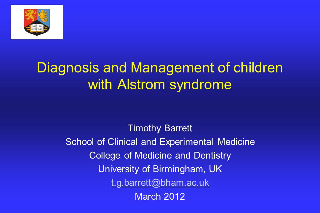 Diagnosis and Management of children with Alstrom syndrome Timothy Barrett School of Clinical and Experimental Medicine College of Medicine and Dentistry University of Birmingham, UK t.g.barrett@bham.ac.uk March 2012