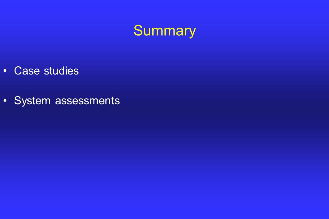 Summary Case studies System assessments