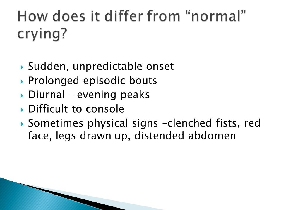  Sudden, unpredictable onset  Prolonged episodic bouts  Diurnal – evening peaks  Difficult to console  Sometimes physical signs –clenched fists,