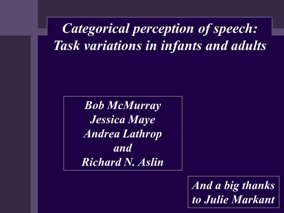 Categorical perception of speech: Task variations in infants and adults Bob McMurray Jessica Maye Andrea Lathrop and Richard N. Aslin And a big thanks