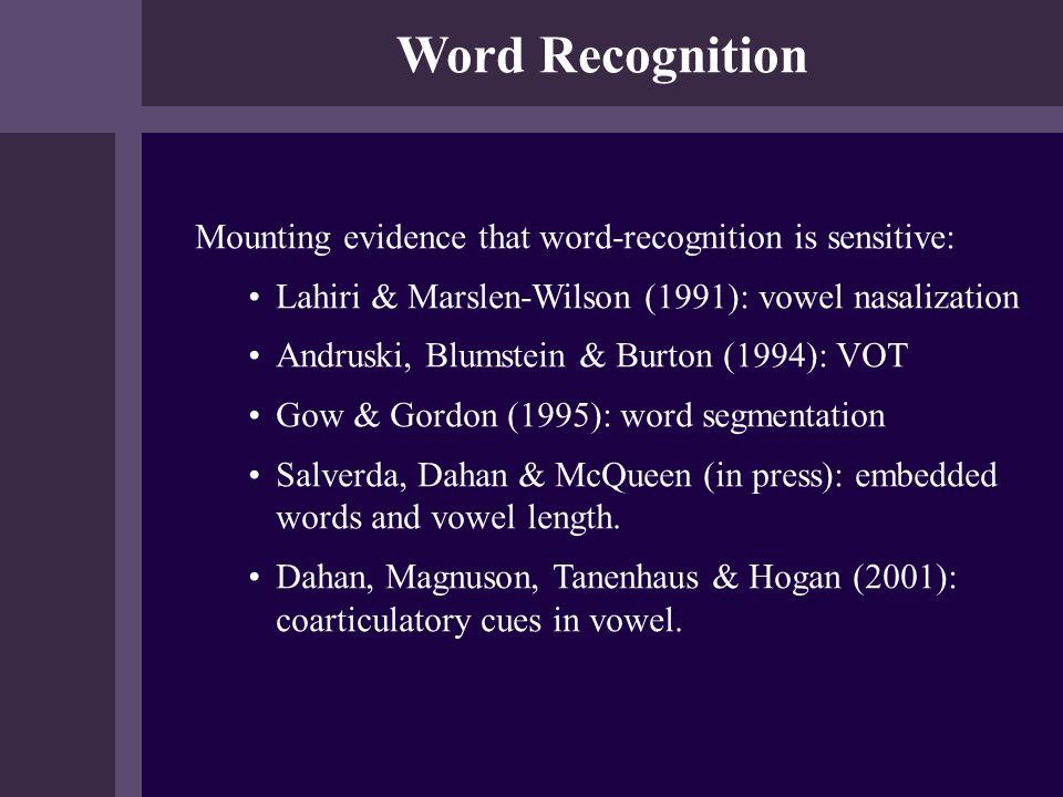 Word Recognition Mounting evidence that word-recognition is sensitive: Lahiri & Marslen-Wilson (1991): vowel nasalization Andruski, Blumstein & Burton