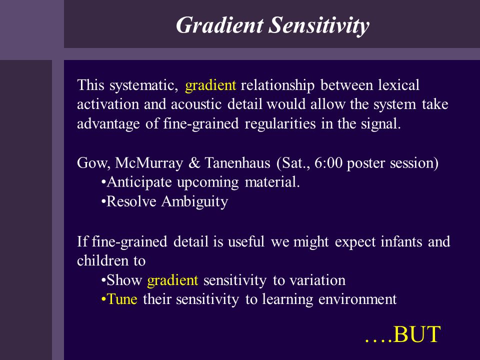 Gradient Sensitivity This systematic, gradient relationship between lexical activation and acoustic detail would allow the system take advantage of fi