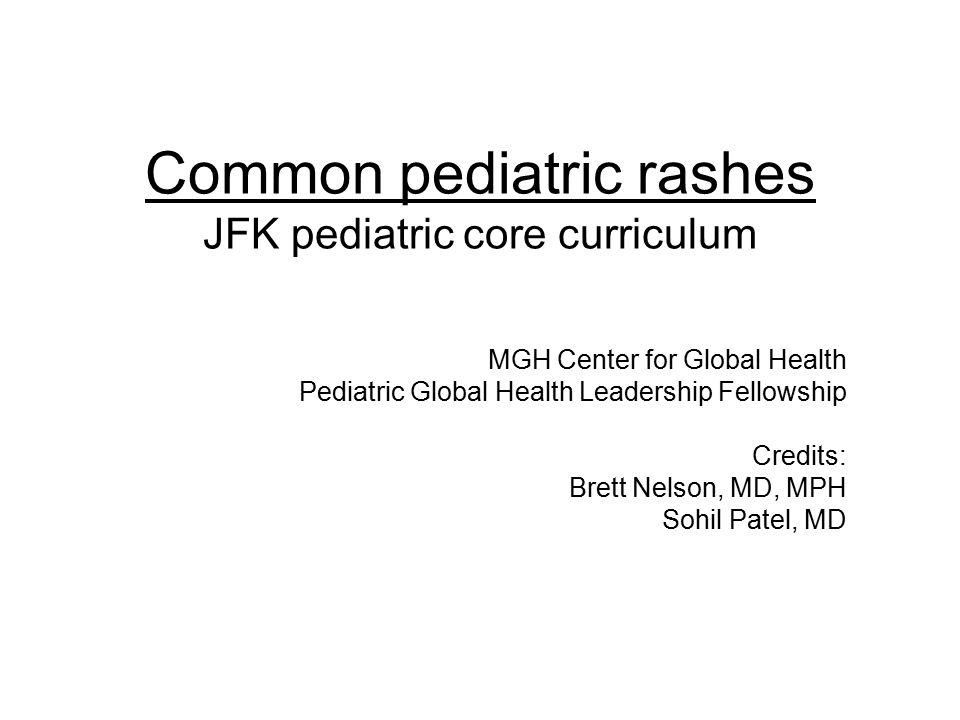 Common pediatric rashes JFK pediatric core curriculum MGH Center for Global Health Pediatric Global Health Leadership Fellowship Credits: Brett Nelson