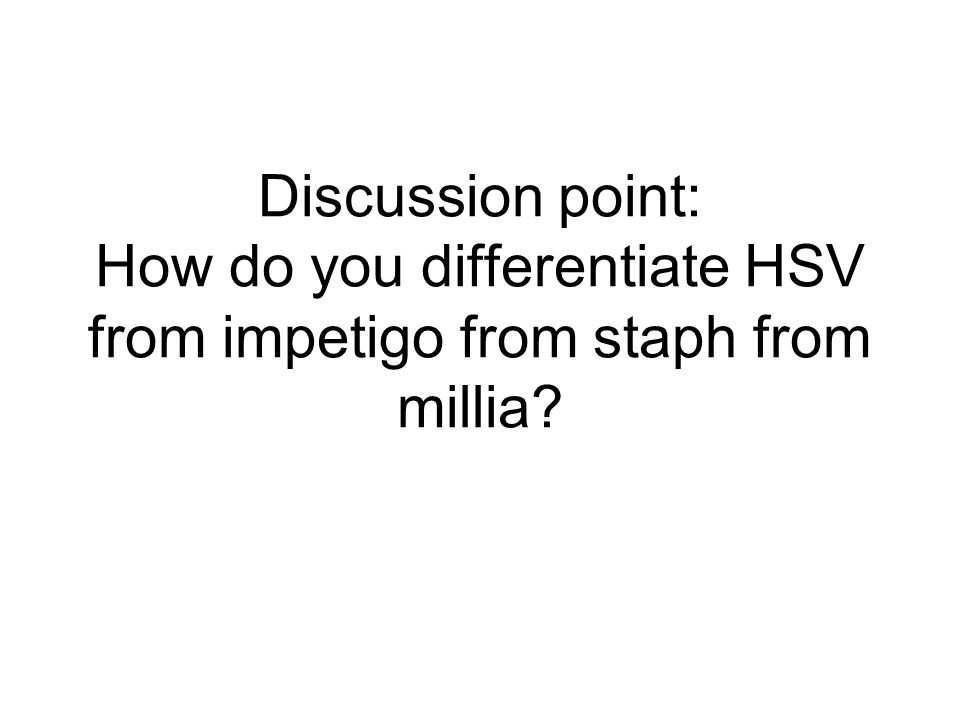 Discussion point: How do you differentiate HSV from impetigo from staph from millia?