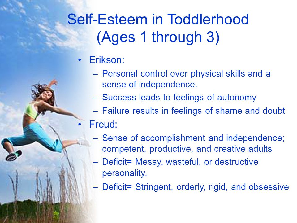Self-Esteem in Toddlerhood (Ages 1 through 3) Bowlby: –Healthy attachments enable the child to handle new types of social interactions –Continues to develop through adulthood, helping cope with friendships, marriage and parenthood, all of which involve different behaviors and feelings Branden: –Acceptance of a child's thoughts and feelings allows them to learn self- acceptance –Psychological Visibility is responding to and interacting with a child in a congruent way… acknowledges the shared reality and existence of the child