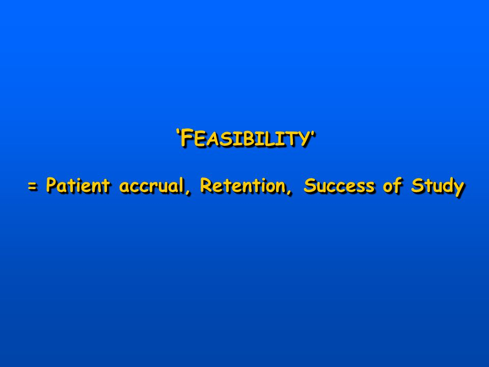 'F EASIBILITY' = Patient accrual, Retention, Success of Study 'F EASIBILITY' = Patient accrual, Retention, Success of Study