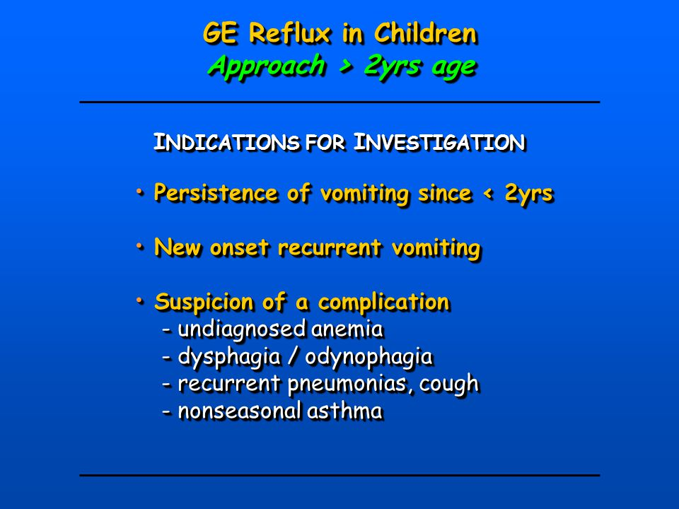 I NDICATIONS FOR I NVESTIGATION GE Reflux in Children Approach > 2yrs age GE Reflux in Children Approach > 2yrs age Persistence of vomiting since < 2y