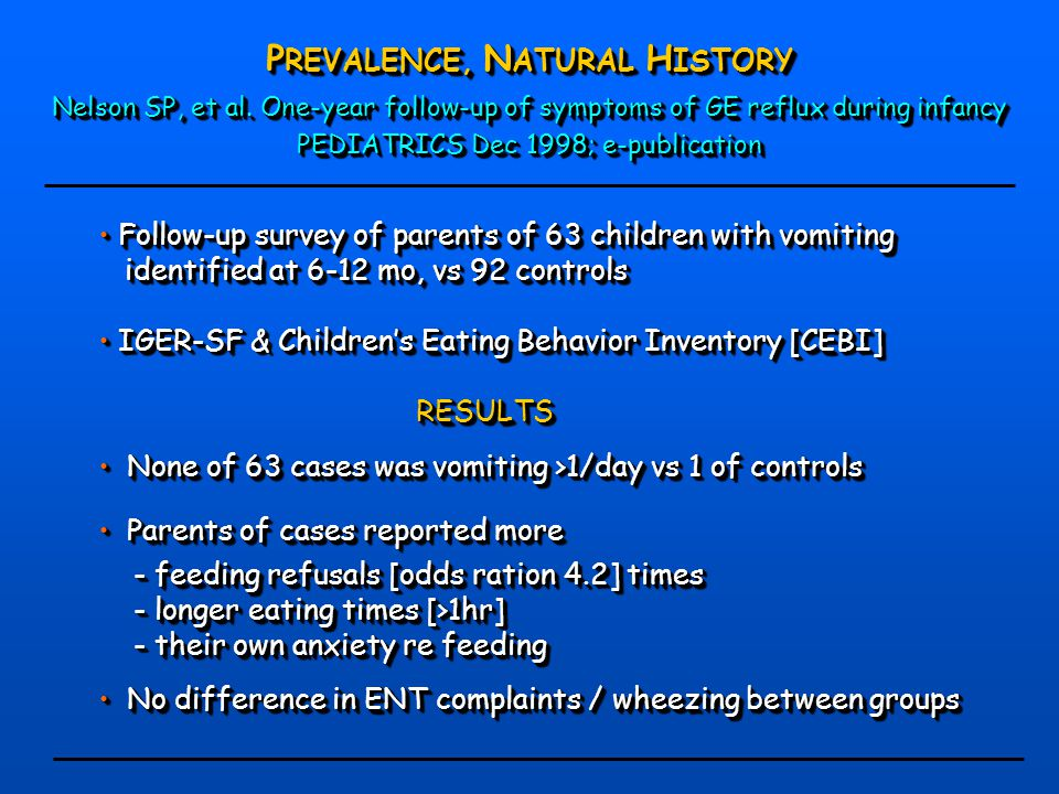 P REVALENCE, N ATURAL H ISTORY Nelson SP, et al. One-year follow-up of symptoms of GE reflux during infancy PEDIATRICS Dec 1998; e-publication P REVAL