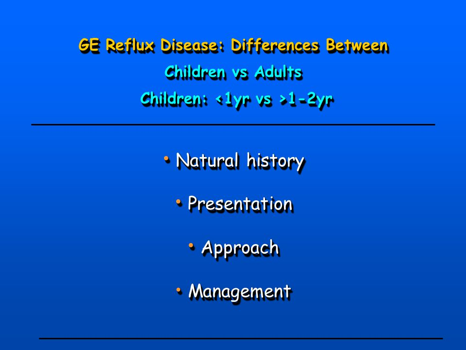 GE Reflux Disease: Differences Between Children vs Adults Children: 1-2yr Children: 1-2yr Natural history Natural history Presentation Presentation Ap