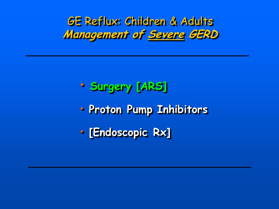 GE Reflux: Children & Adults Management of Severe GERD GE Reflux: Children & Adults Management of Severe GERD Surgery [ARS] Surgery [ARS] Proton Pump