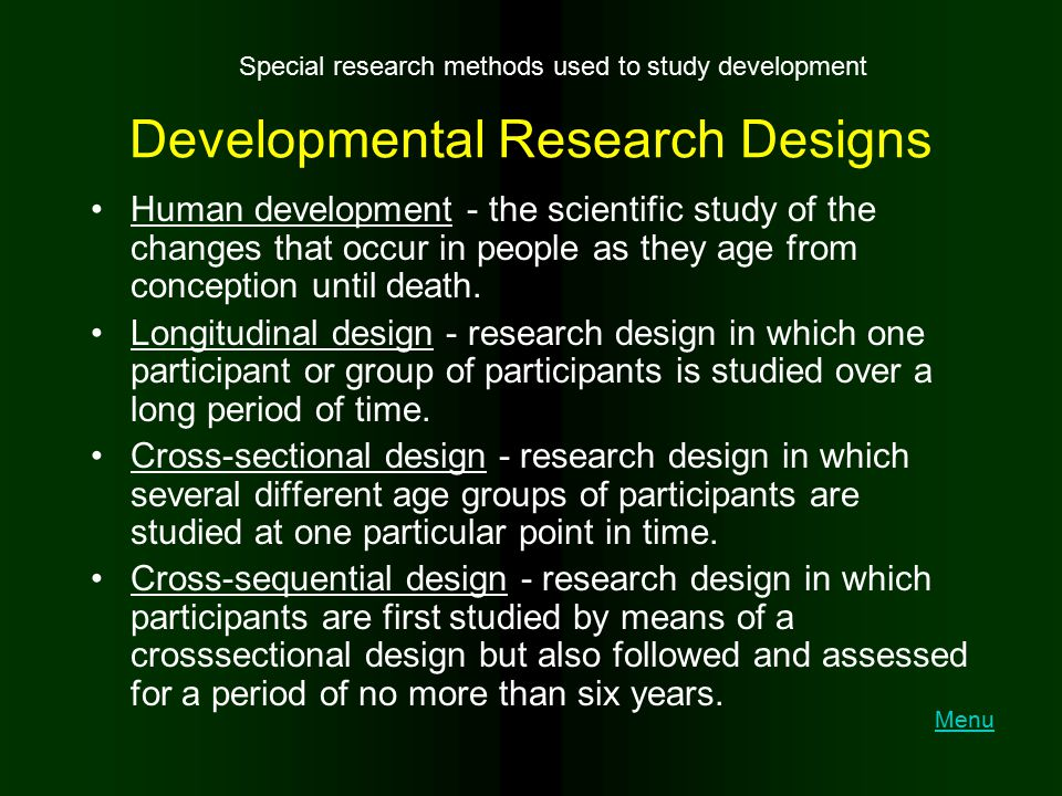 Developmental Research Designs Human development - the scientific study of the changes that occur in people as they age from conception until death. L