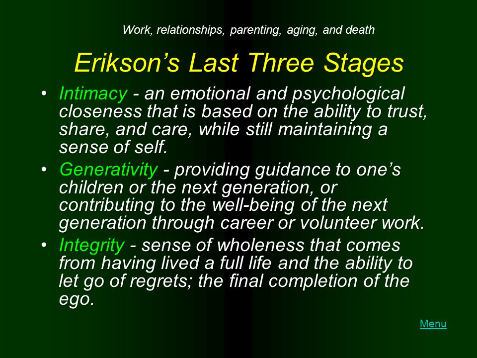 Erikson's Last Three Stages Intimacy - an emotional and psychological closeness that is based on the ability to trust, share, and care, while still ma