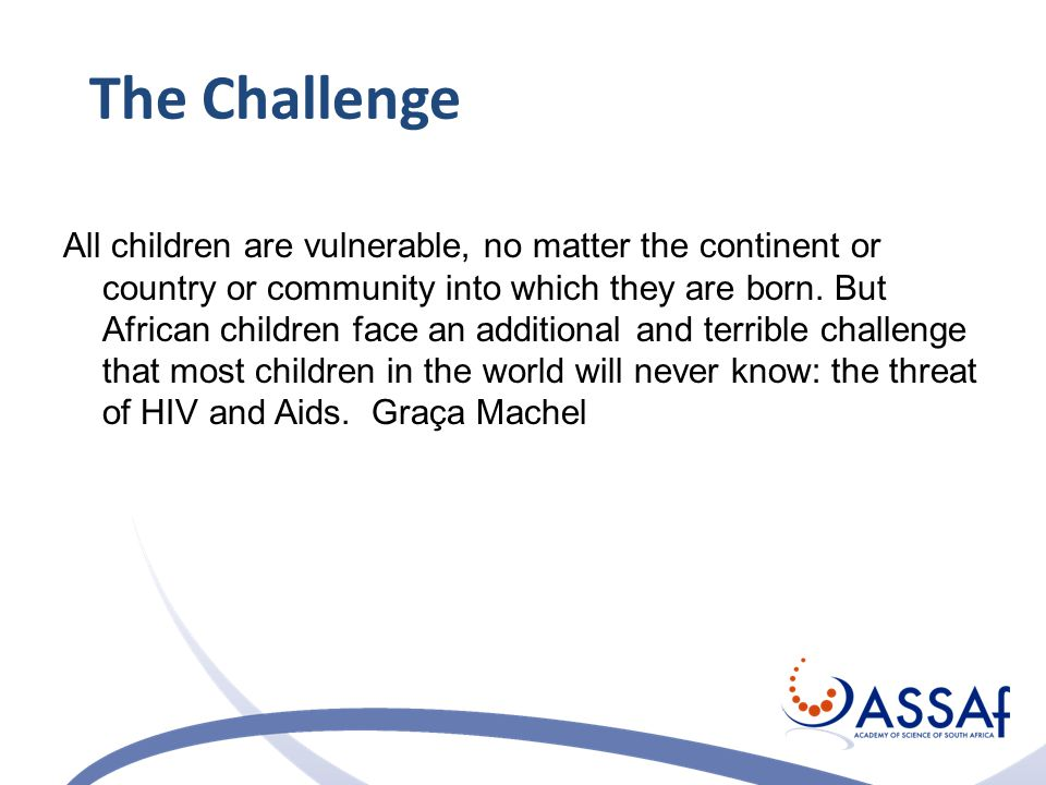 The Challenge All children are vulnerable, no matter the continent or country or community into which they are born.