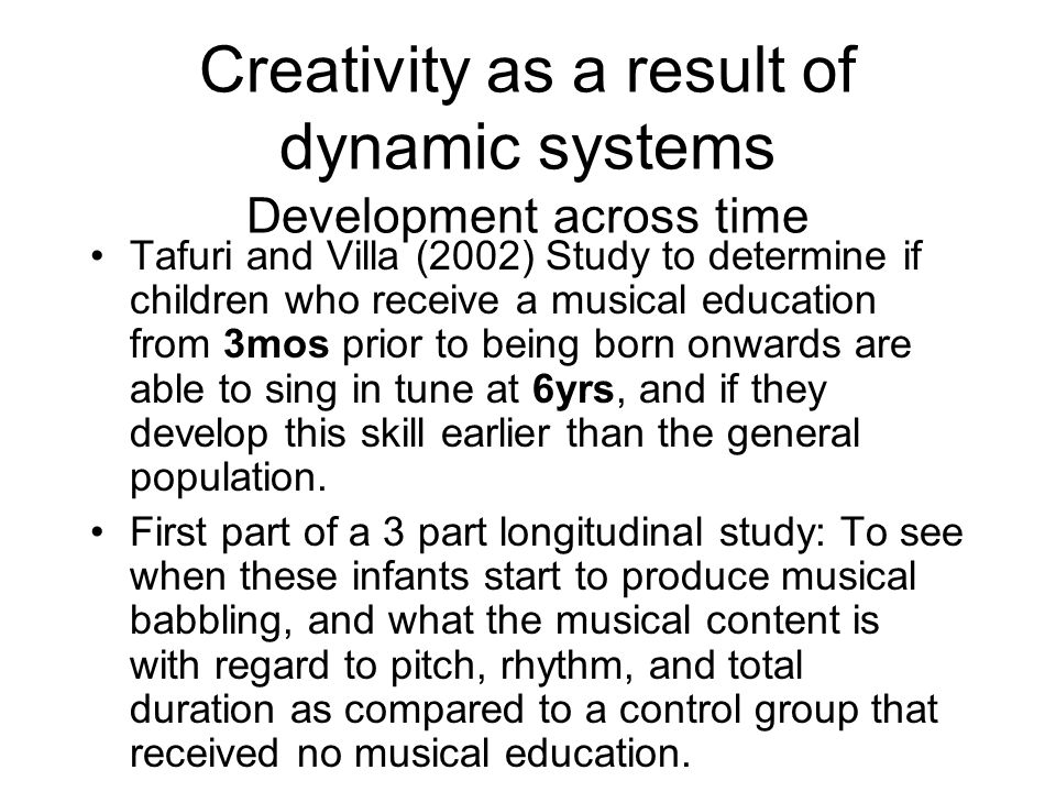 Creativity as a result of dynamic systems Development across time Tafuri and Villa (2002) Study to determine if children who receive a musical educati