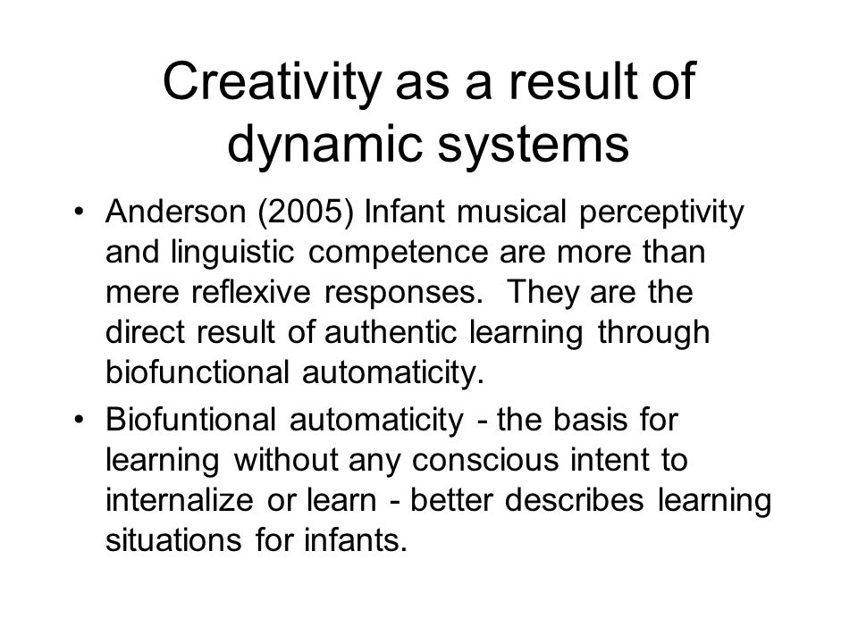 Creativity as a result of dynamic systems Anderson (2005) Infant musical perceptivity and linguistic competence are more than mere reflexive responses