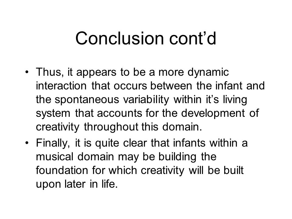 Conclusion cont'd Thus, it appears to be a more dynamic interaction that occurs between the infant and the spontaneous variability within it's living system that accounts for the development of creativity throughout this domain.
