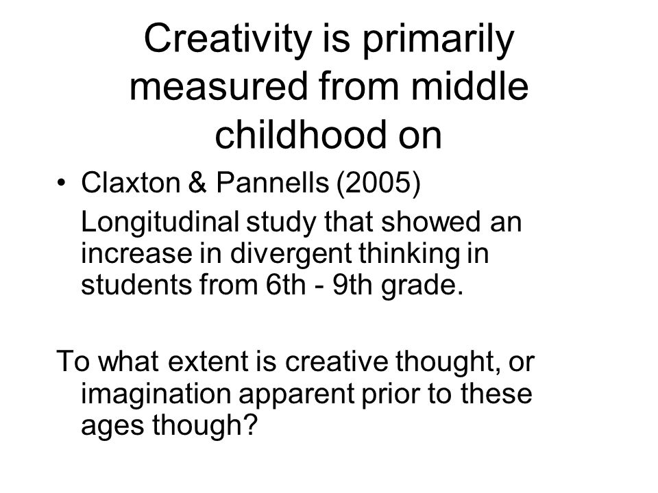 Creativity is primarily measured from middle childhood on Claxton & Pannells (2005) Longitudinal study that showed an increase in divergent thinking in students from 6th - 9th grade.