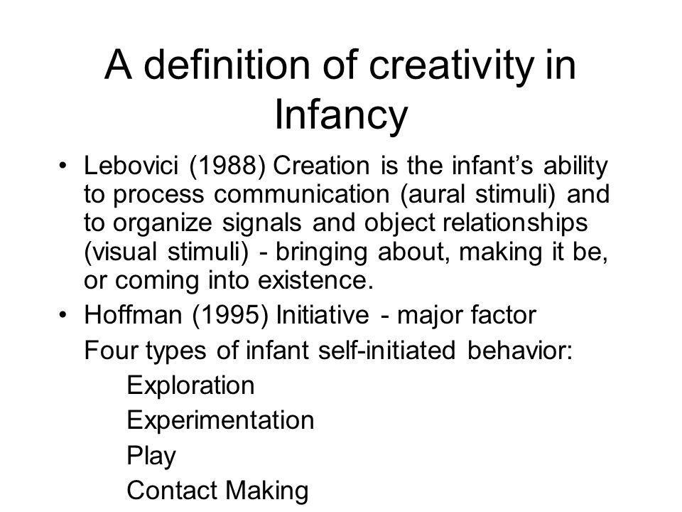 A definition of creativity in Infancy Lebovici (1988) Creation is the infant's ability to process communication (aural stimuli) and to organize signals and object relationships (visual stimuli) - bringing about, making it be, or coming into existence.