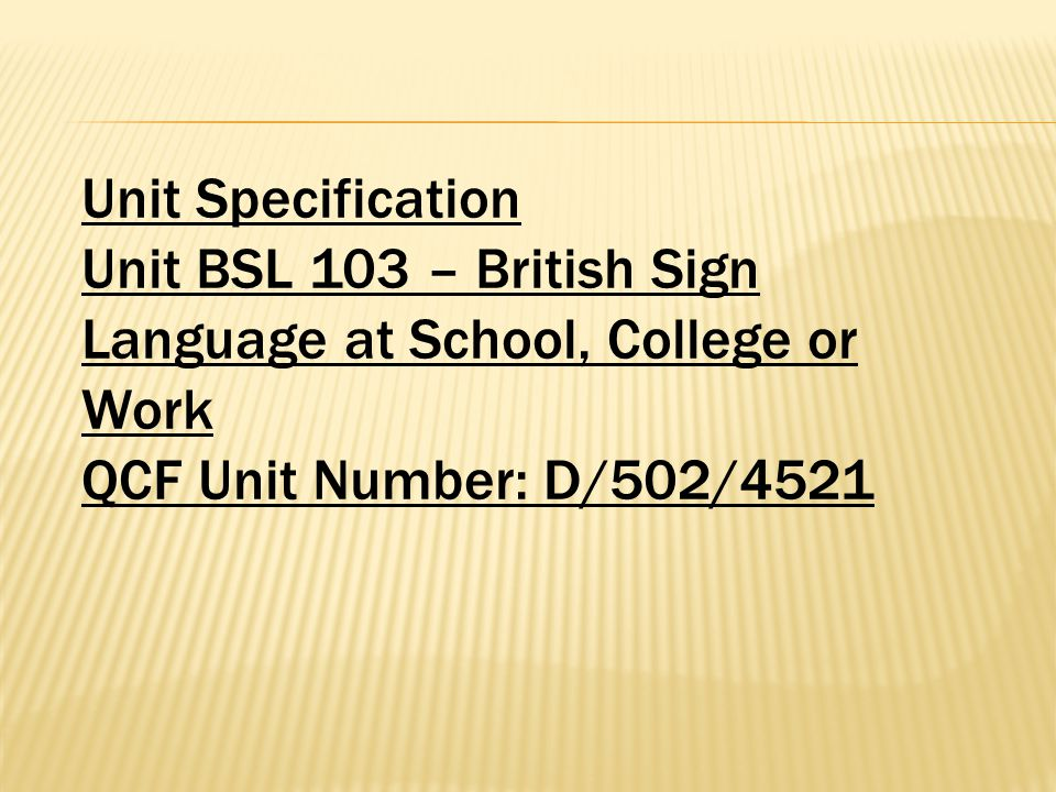Unit Specification Unit BSL 103 – British Sign Language at School, College or Work QCF Unit Number: D/502/4521