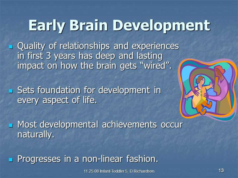 "13 Early Brain Development Quality of relationships and experiences in first 3 years has deep and lasting impact on how the brain gets ""wired"". Qualit"