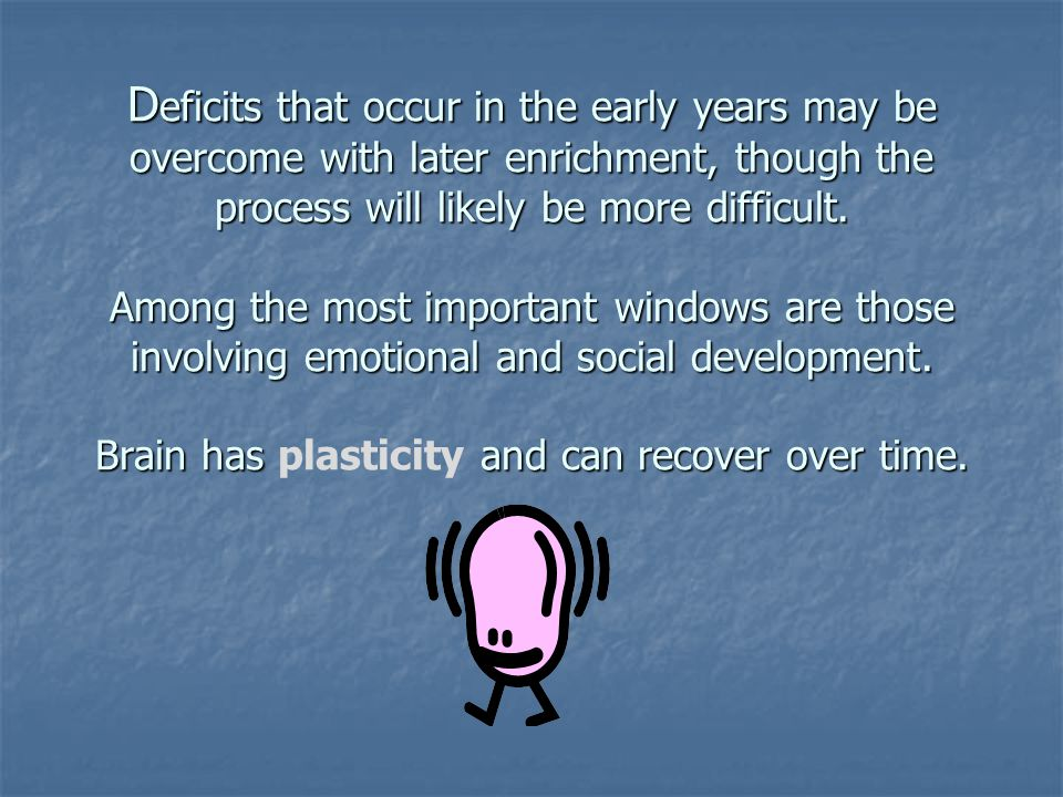 D eficits that occur in the early years may be overcome with later enrichment, though the process will likely be more difficult. Among the most import