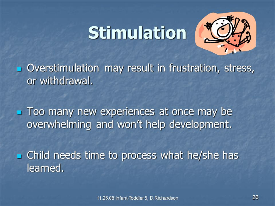 26 Stimulation Overstimulation may result in frustration, stress, or withdrawal. Overstimulation may result in frustration, stress, or withdrawal. Too