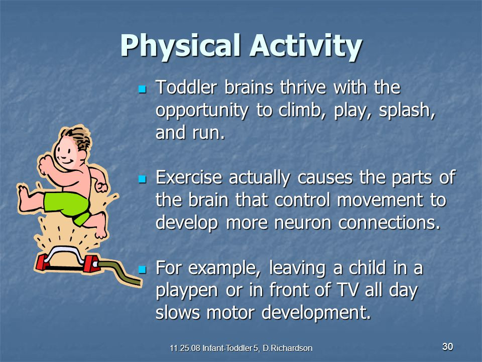 30 Physical Activity Toddler brains thrive with the opportunity to climb, play, splash, and run. Toddler brains thrive with the opportunity to climb,