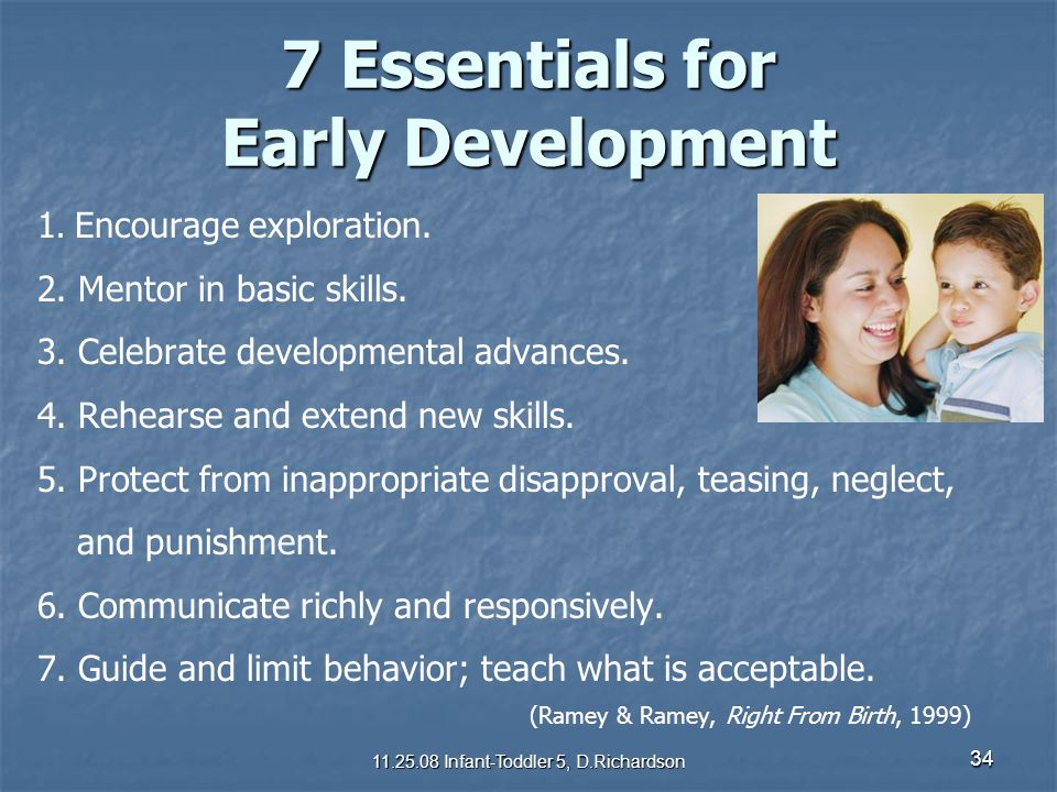 34 7 Essentials for Early Development 1. Encourage exploration. 2. Mentor in basic skills. 3. Celebrate developmental advances. 4. Rehearse and extend
