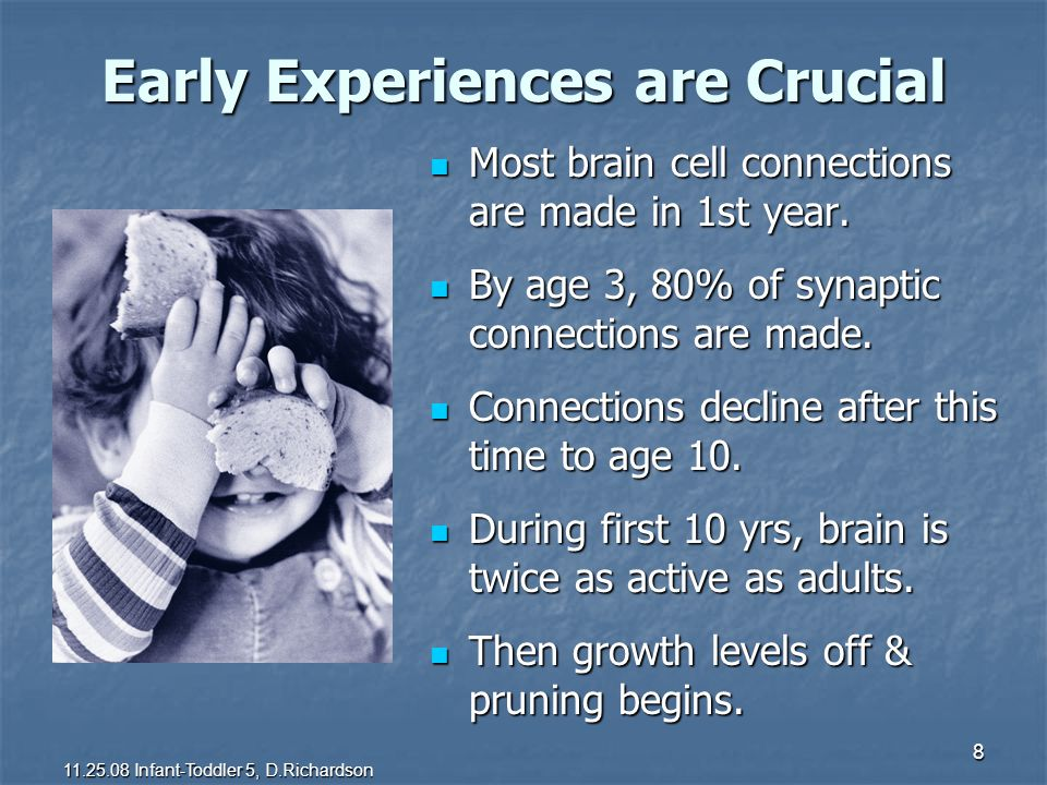 8 Early Experiences are Crucial Most brain cell connections are made in 1st year. Most brain cell connections are made in 1st year. By age 3, 80% of s