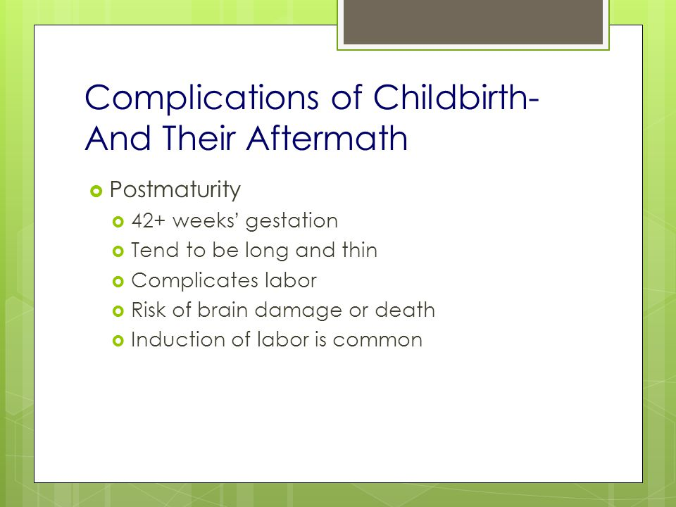 Complications of Childbirth- And Their Aftermath  Postmaturity  42+ weeks ' gestation  Tend to be long and thin  Complicates labor  Risk of brain