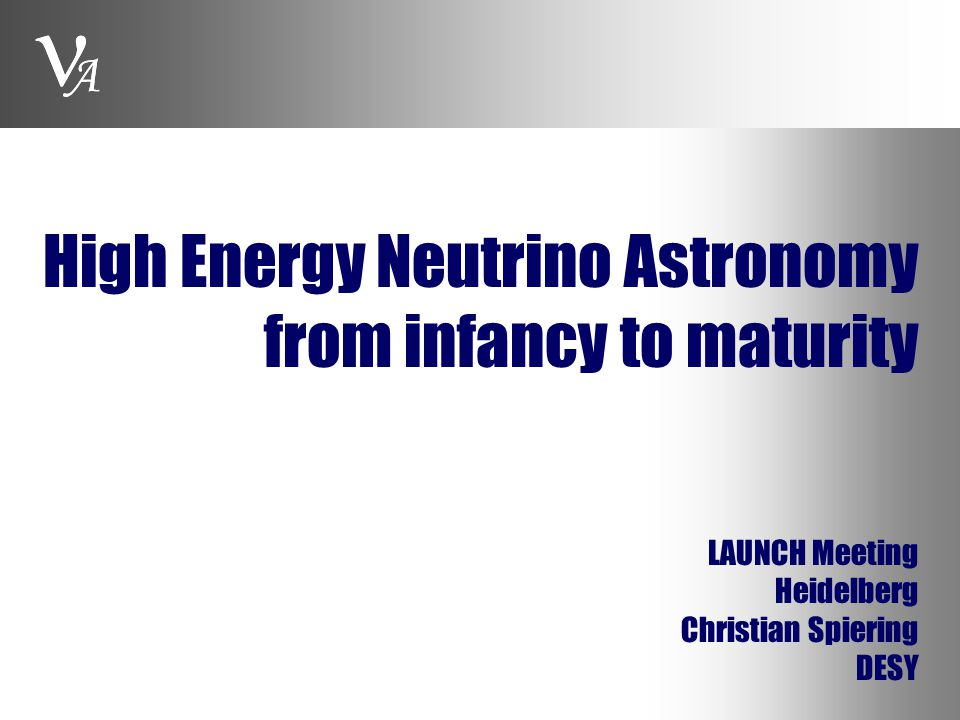 A High Energy Neutrino Astronomy from infancy to maturity LAUNCH Meeting Heidelberg Christian Spiering DESY A