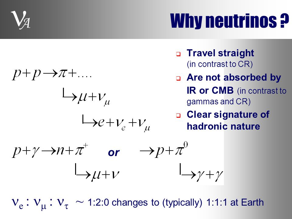 A Why neutrinos ? or e :  :  ~ 1:2:0 changes to (typically) 1:1:1 at Earth  Travel straight (in contrast to CR)  Are not absorbed by IR or CMB (in