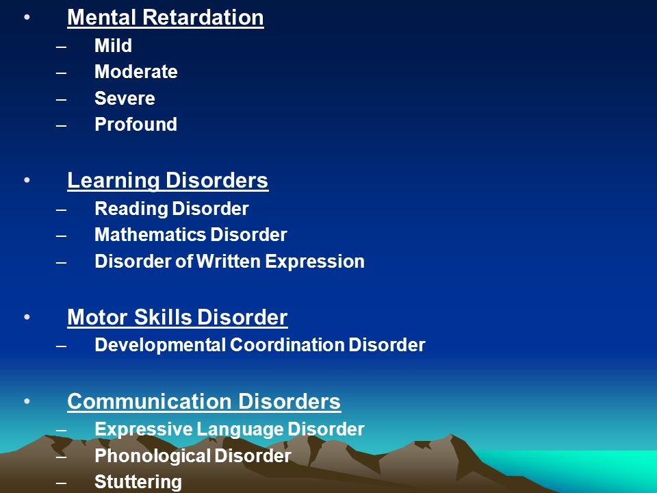 Mental Retardation –Mild –Moderate –Severe –Profound Learning Disorders –Reading Disorder –Mathematics Disorder –Disorder of Written Expression Motor