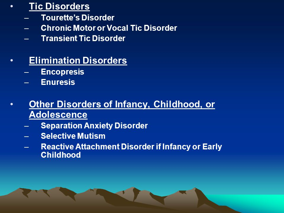 Tic Disorders –Tourette's Disorder –Chronic Motor or Vocal Tic Disorder –Transient Tic Disorder Elimination Disorders –Encopresis –Enuresis Other Disorders of Infancy, Childhood, or Adolescence –Separation Anxiety Disorder –Selective Mutism –Reactive Attachment Disorder if Infancy or Early Childhood