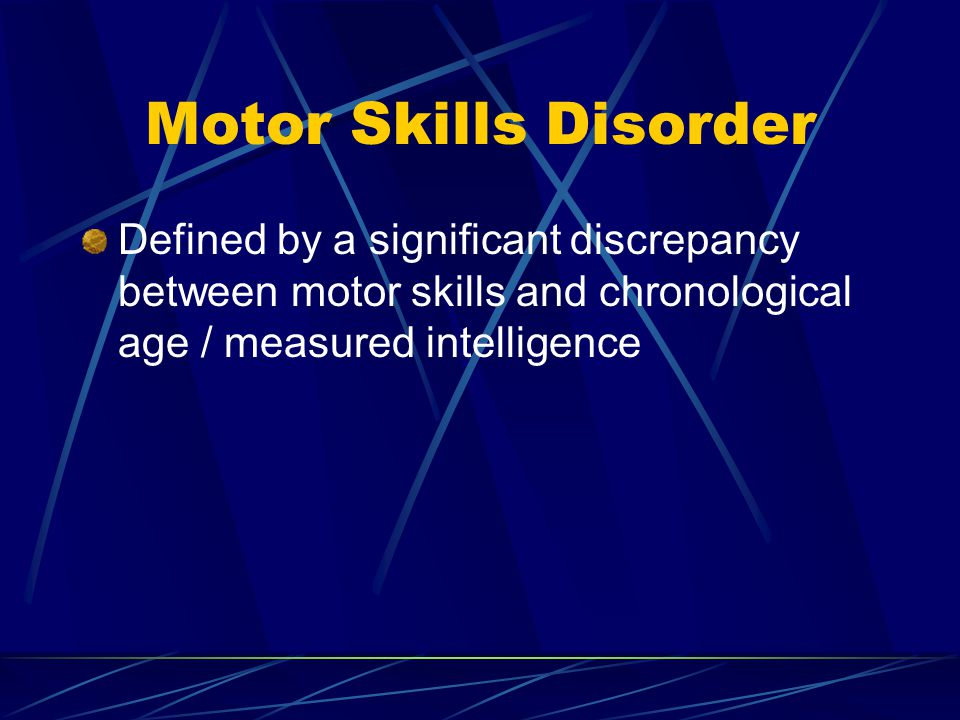 Motor Skills Disorder Defined by a significant discrepancy between motor skills and chronological age / measured intelligence