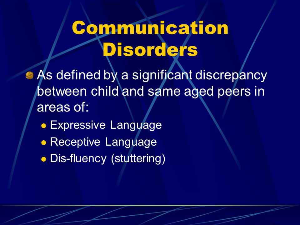 Communication Disorders As defined by a significant discrepancy between child and same aged peers in areas of: Expressive Language Receptive Language Dis-fluency (stuttering)