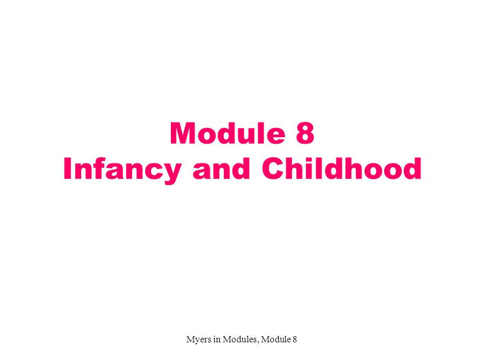 Myers in Modules, Module 8 Module 8 Infancy and Childhood