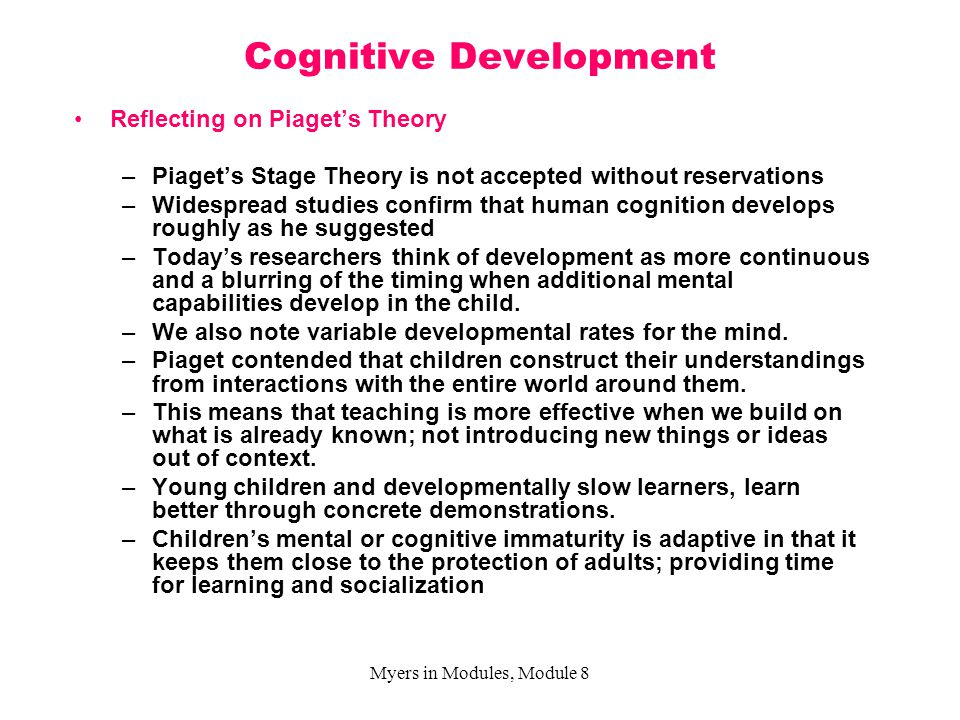Myers in Modules, Module 8 Cognitive Development Reflecting on Piaget's Theory –Piaget's Stage Theory is not accepted without reservations –Widespread studies confirm that human cognition develops roughly as he suggested –Today's researchers think of development as more continuous and a blurring of the timing when additional mental capabilities develop in the child.