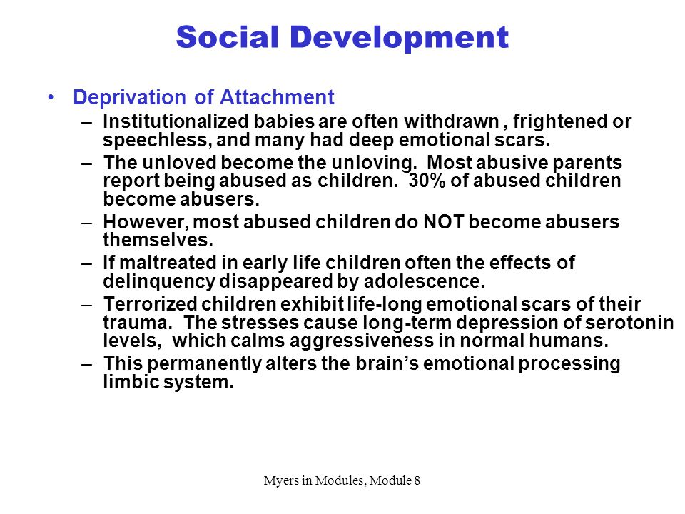 Myers in Modules, Module 8 Social Development Deprivation of Attachment –Institutionalized babies are often withdrawn, frightened or speechless, and many had deep emotional scars.