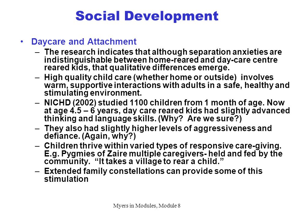 Myers in Modules, Module 8 Social Development Daycare and Attachment –The research indicates that although separation anxieties are indistinguishable between home-reared and day-care centre reared kids, that qualitative differences emerge.