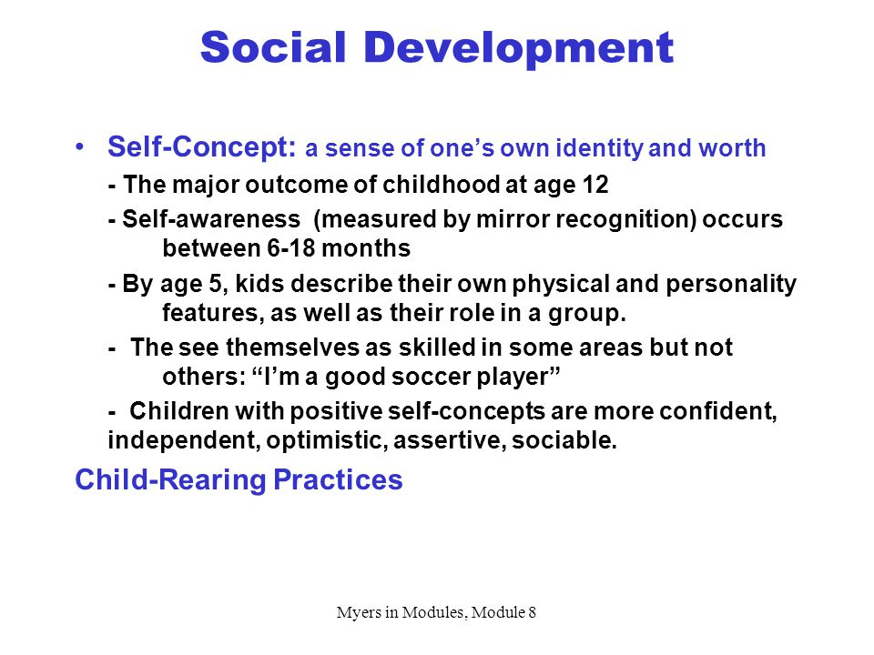 Myers in Modules, Module 8 Self-Concept: a sense of one's own identity and worth - The major outcome of childhood at age 12 - Self-awareness (measured by mirror recognition) occurs between 6-18 months - By age 5, kids describe their own physical and personality features, as well as their role in a group.