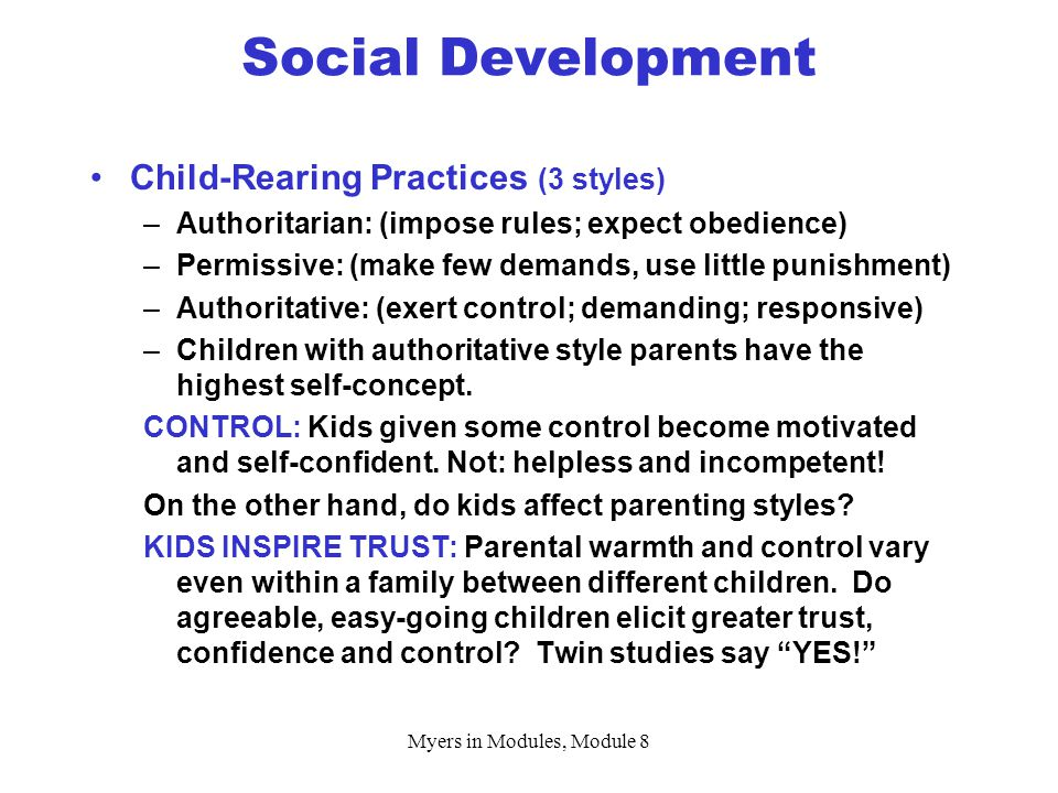 Myers in Modules, Module 8 Child-Rearing Practices (3 styles) –Authoritarian: (impose rules; expect obedience) –Permissive: (make few demands, use little punishment) –Authoritative: (exert control; demanding; responsive) –Children with authoritative style parents have the highest self-concept.