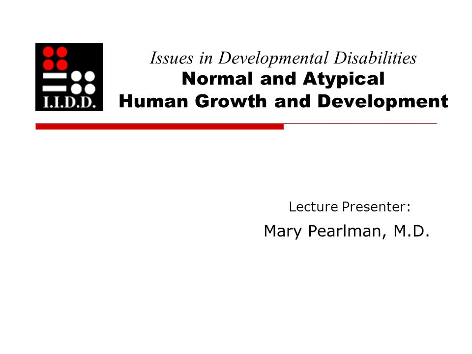 Issues in Developmental Disabilities Normal and Atypical Human Growth and Development Lecture Presenter: Mary Pearlman, M.D.