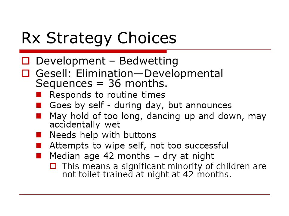 Rx Strategy Choices  Development – Bedwetting  Gesell: Elimination—Developmental Sequences = 36 months.