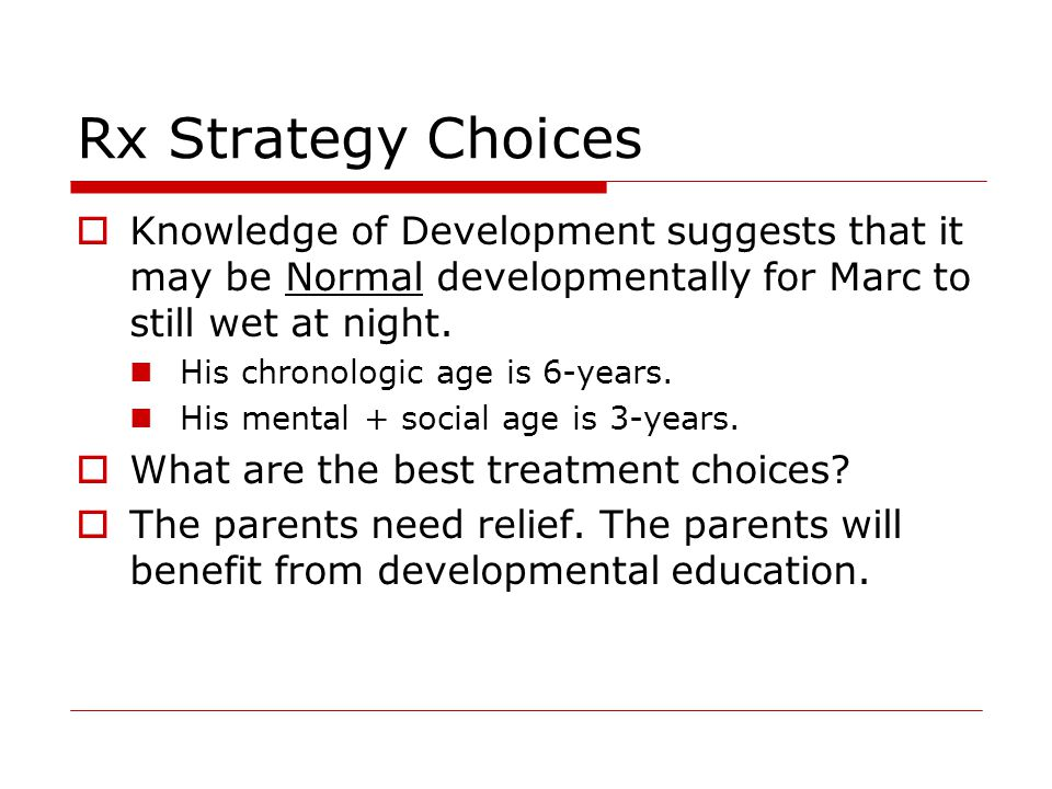 Rx Strategy Choices  Knowledge of Development suggests that it may be Normal developmentally for Marc to still wet at night.