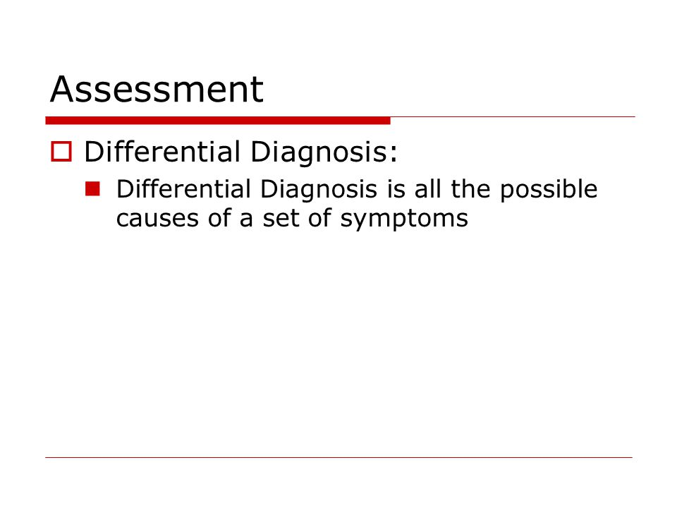 Assessment  Differential Diagnosis: Differential Diagnosis is all the possible causes of a set of symptoms