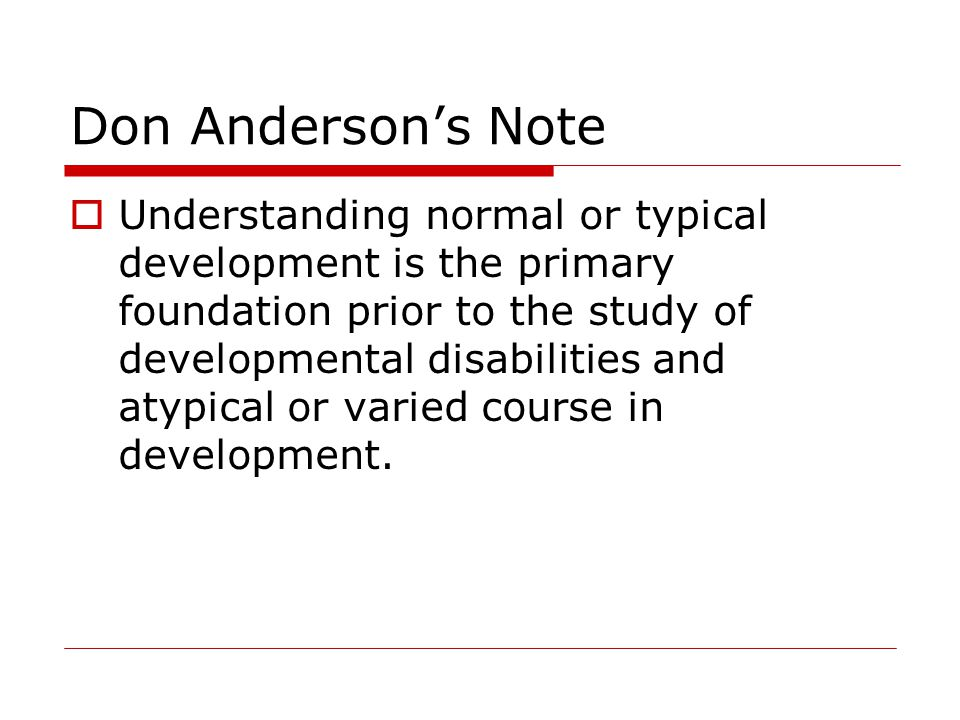 Don Anderson's Note  Understanding normal or typical development is the primary foundation prior to the study of developmental disabilities and atypical or varied course in development.