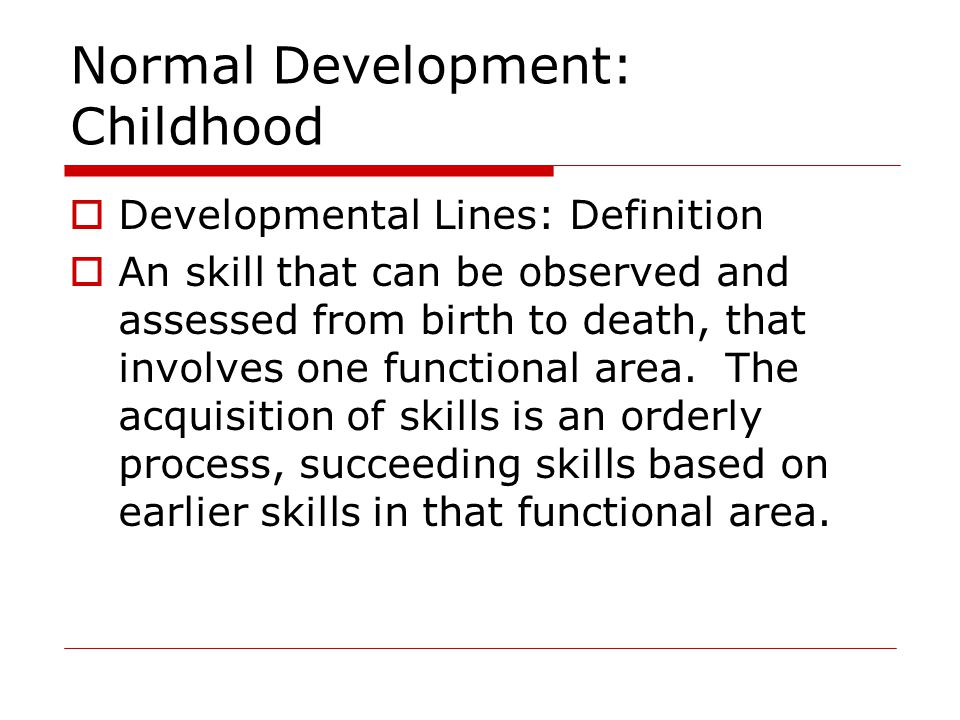 Normal Development: Childhood  Developmental Lines: Definition  An skill that can be observed and assessed from birth to death, that involves one functional area.
