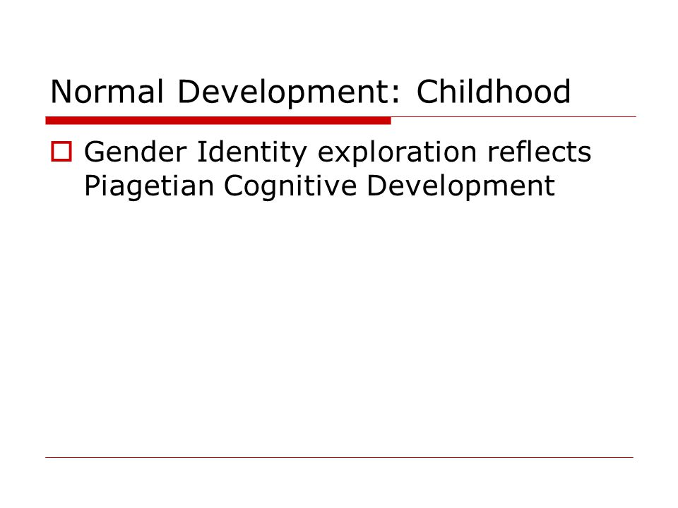 Normal Development: Childhood  Gender Identity exploration reflects Piagetian Cognitive Development
