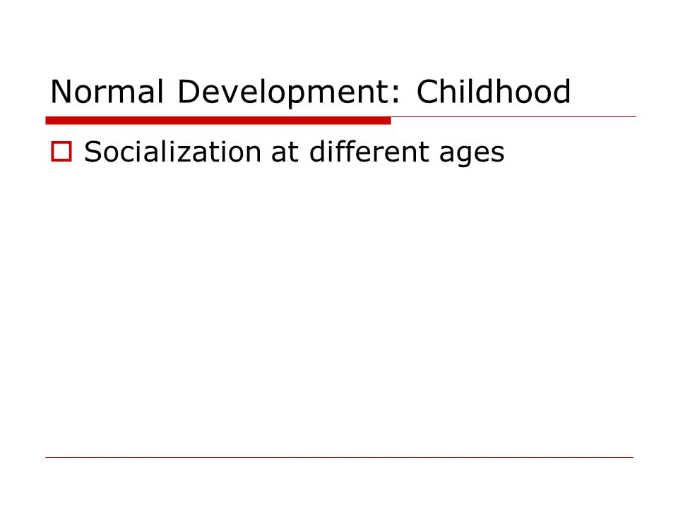 Normal Development: Childhood  Socialization at different ages